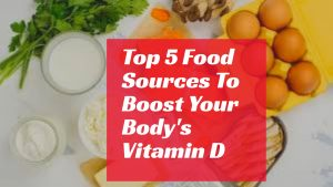 Top 5 Food Sources To Boost Your Body's Vitamin D